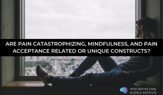 Are Pain Catastrophizing, Mindfulness, and Pain Acceptance Related or Unique Constructs?