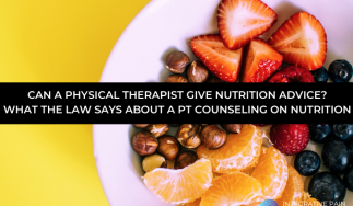 CAN A PHYSICAL THERAPIST GIVE NUTRITION ADVICE?  WHAT THE LAW SAYS ABOUT A PT COUNSELING ON NUTRITION